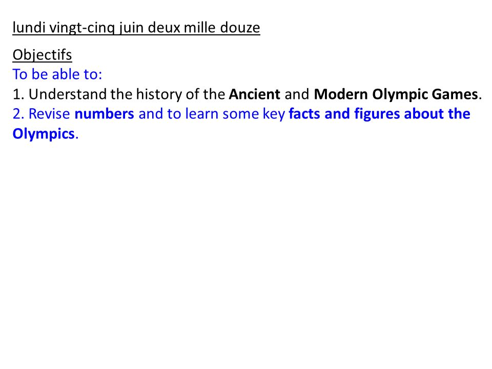 Objectifs To be able to: 1. Understand the history of the Ancient and Modern Olympic Games. 2. Revise numbers and to learn some key facts and figures