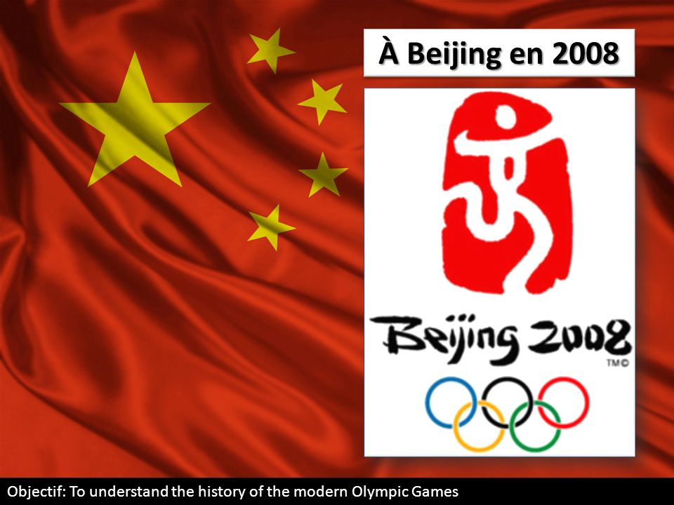 À Beijing en 2008 Objectif: To understand the history of the modern Olympic Games