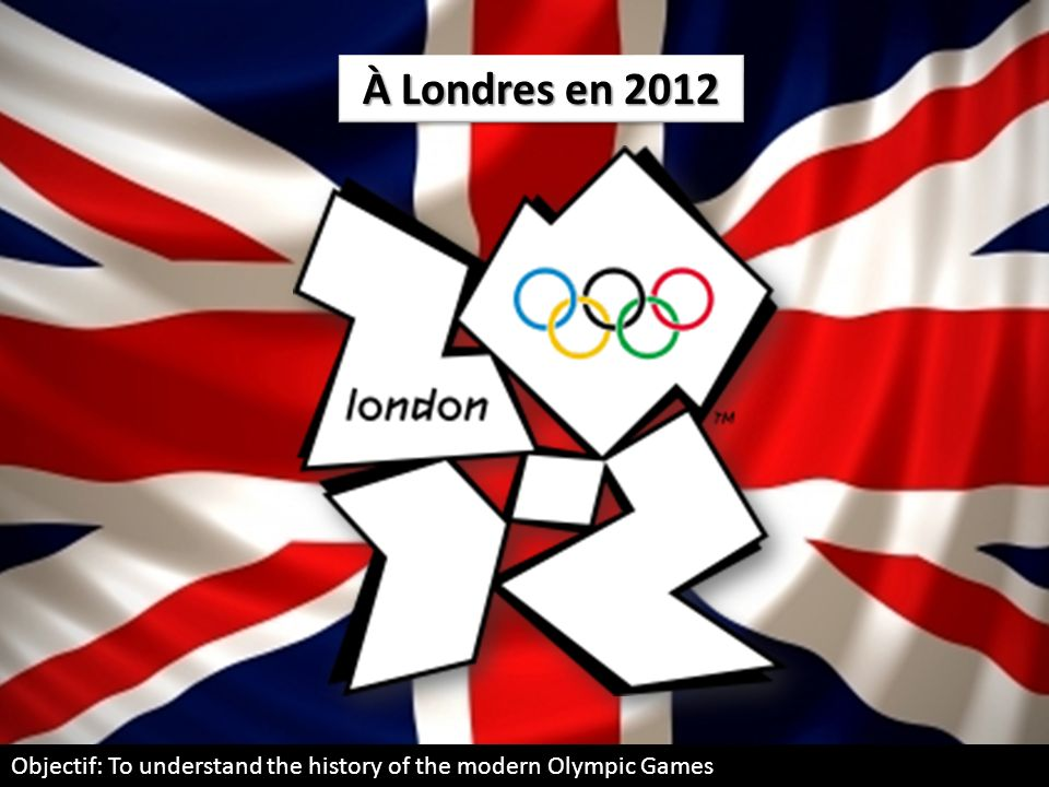 À Londres en 2012 Objectif: To understand the history of the modern Olympic Games
