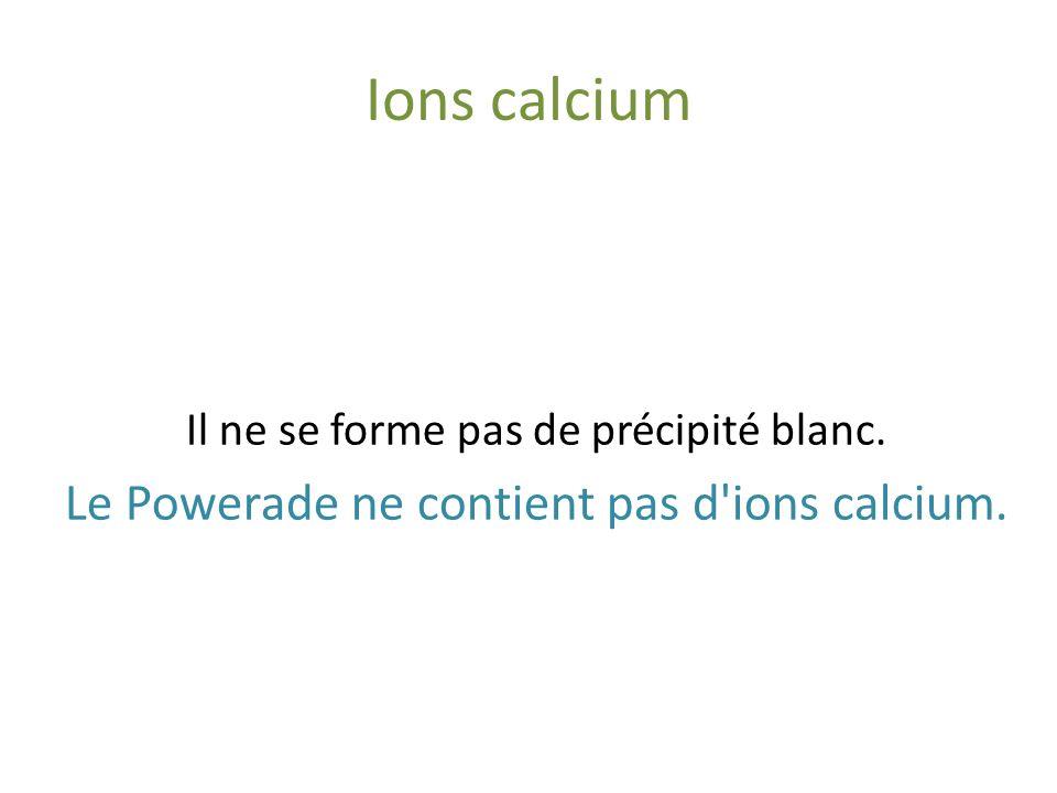 Ions sulfate Powerade Chlorure de baryum (Ba++ 2Cl-) Il ne se forme pas de précipité blanc. Le Powerade ne contient pas d'ions sulfate.
