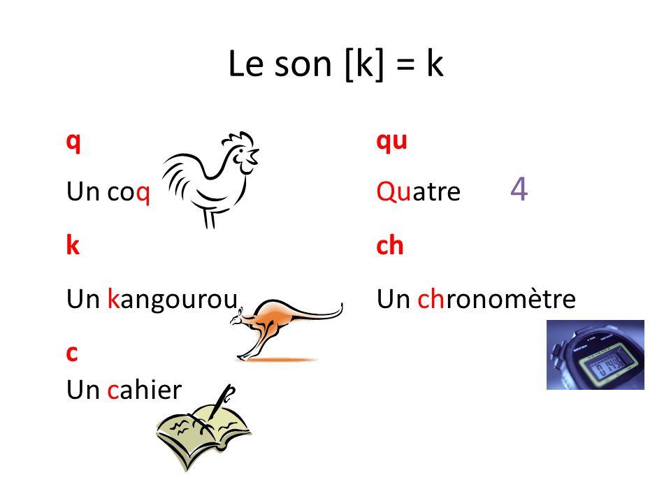 Le son [k] = k qqu Un coqQuatre 4 kch Un kangourouUn chronomètre c Un cahier