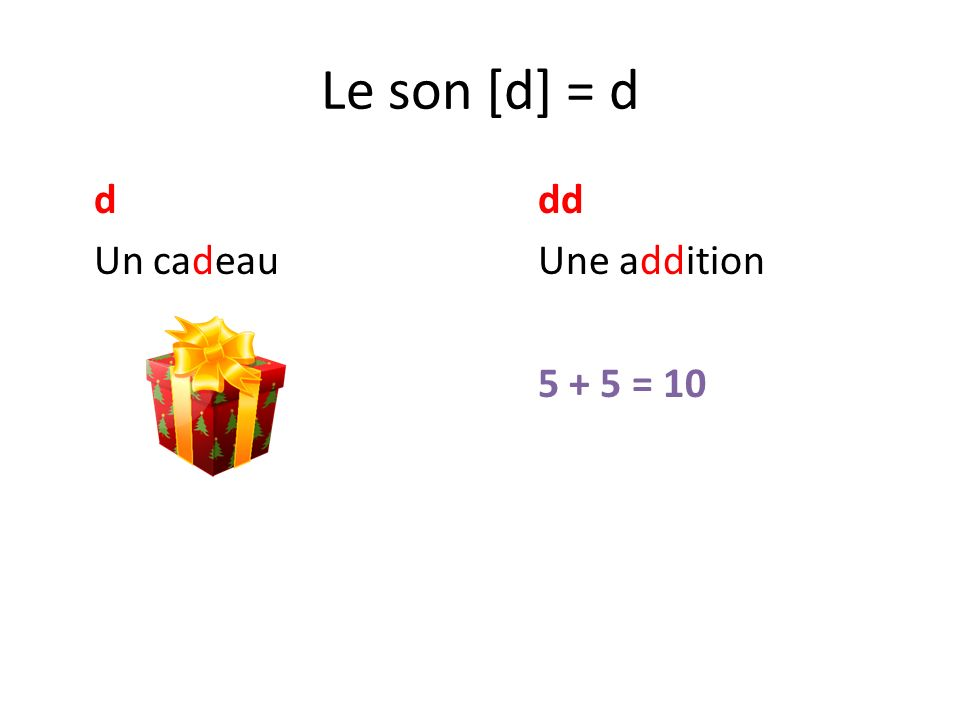 Le son [d] = d ddd Un cadeauUne addition 5 + 5 = 10