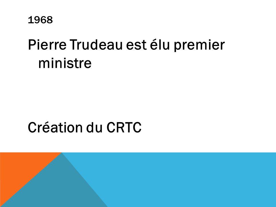 1968 Pierre Trudeau est élu premier ministre Création du CRTC
