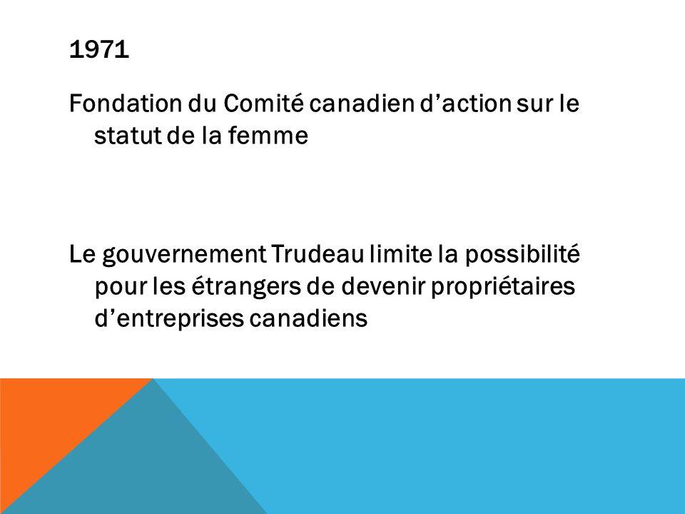 1971 Fondation du Comité canadien daction sur le statut de la femme Le gouvernement Trudeau limite la possibilité pour les étrangers de devenir propri