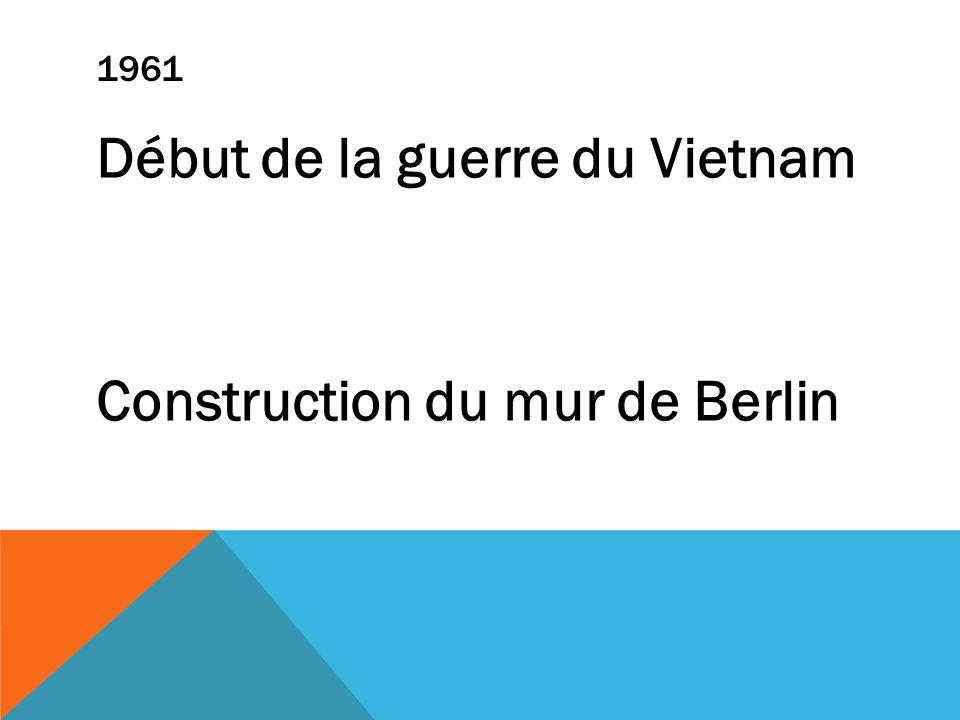 1961 Début de la guerre du Vietnam Construction du mur de Berlin