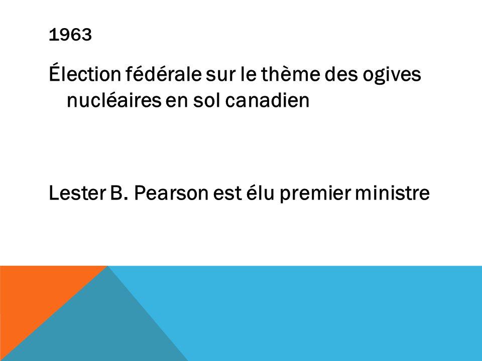1963 Élection fédérale sur le thème des ogives nucléaires en sol canadien Lester B. Pearson est élu premier ministre