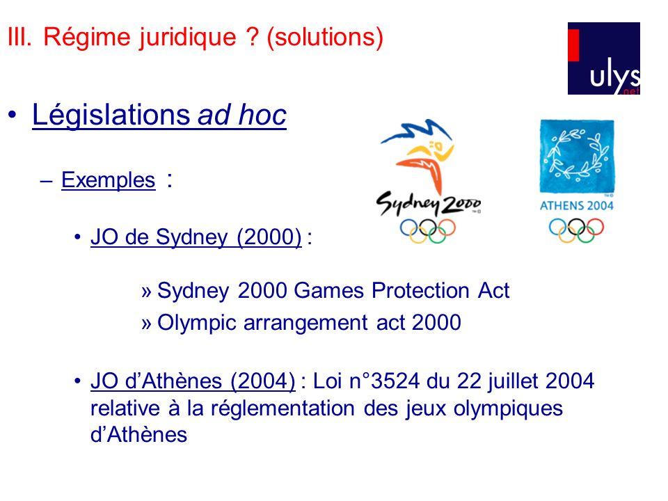 III. Régime juridique ? (solutions) Législations ad hoc –Exemples : JO de Sydney (2000) : »Sydney 2000 Games Protection Act »Olympic arrangement act 2