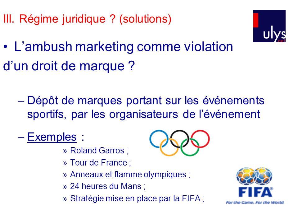 III. Régime juridique ? (solutions) Lambush marketing comme violation dun droit de marque ? –Dépôt de marques portant sur les événements sportifs, par