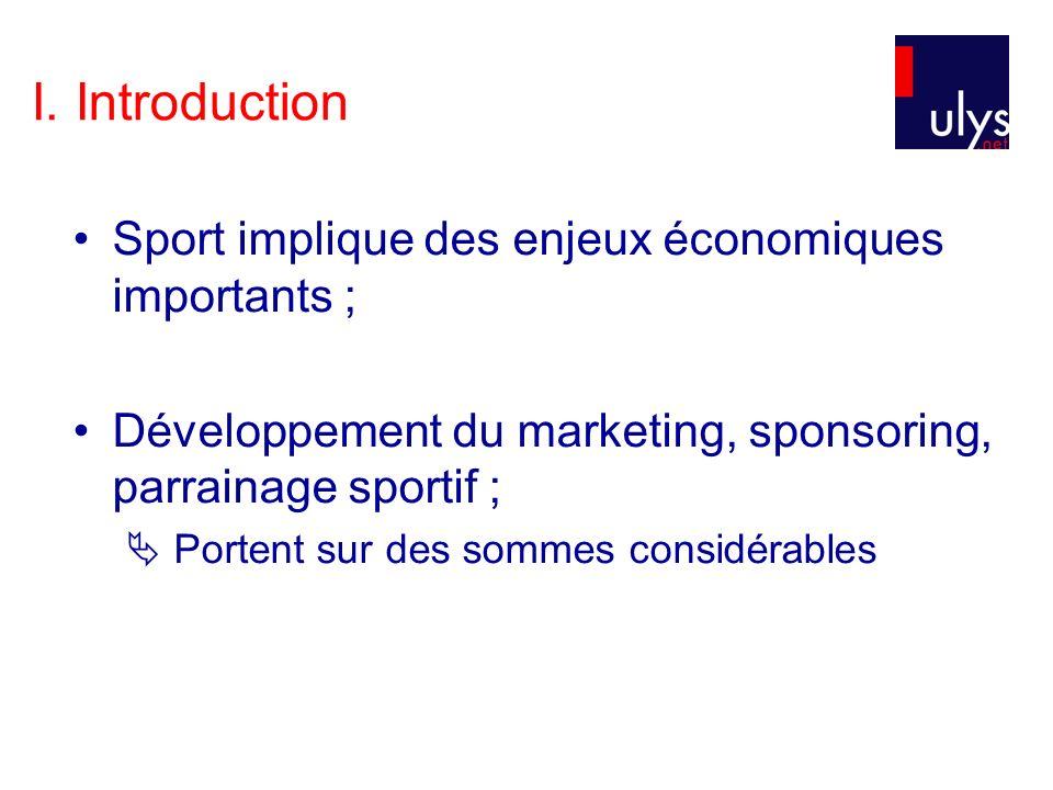 I. Introduction Sport implique des enjeux économiques importants ; Développement du marketing, sponsoring, parrainage sportif ; Portent sur des sommes