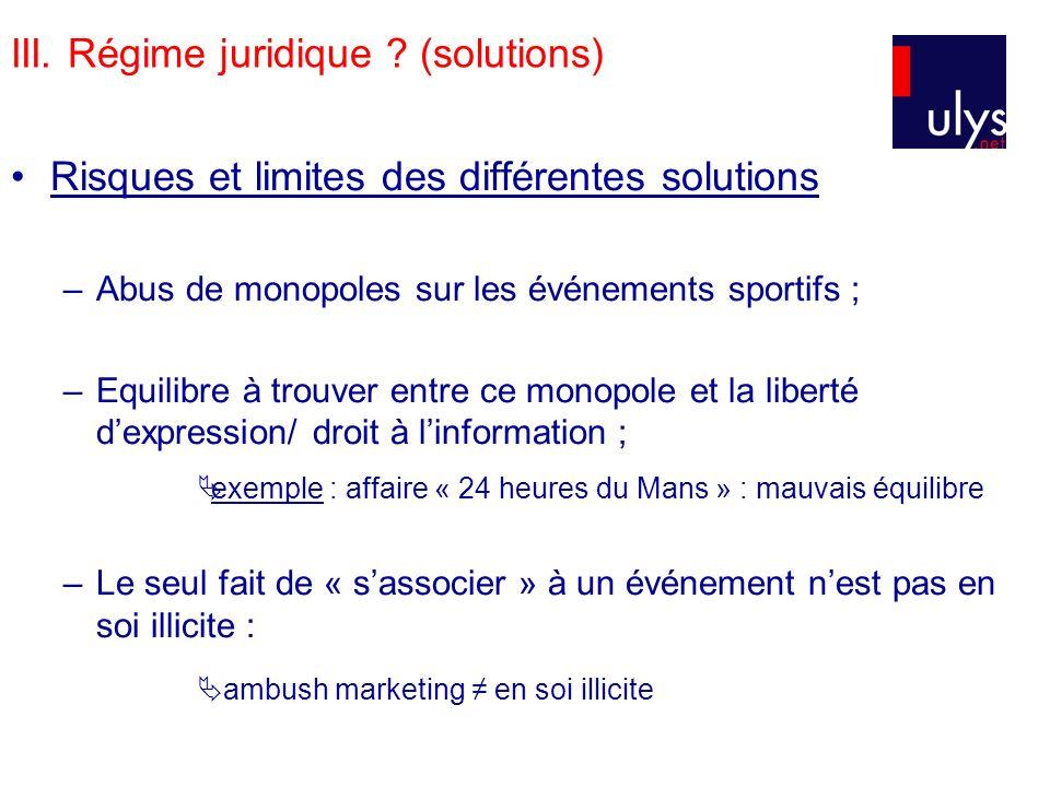 III. Régime juridique ? (solutions) Risques et limites des différentes solutions –Abus de monopoles sur les événements sportifs ; –Equilibre à trouver