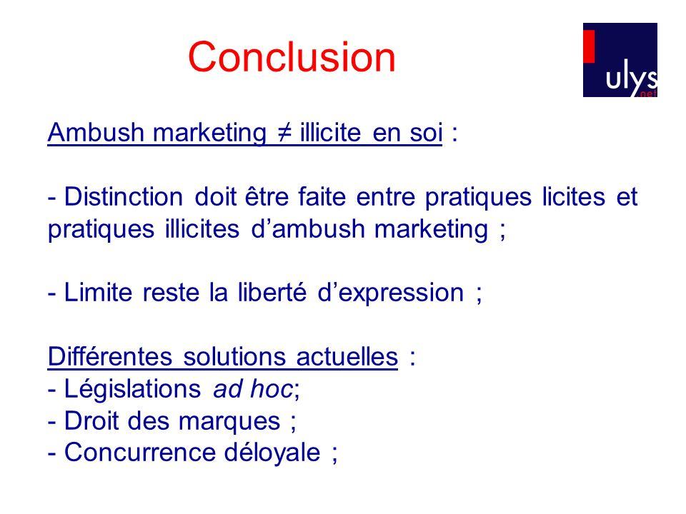 Conclusion Ambush marketing illicite en soi : - Distinction doit être faite entre pratiques licites et pratiques illicites dambush marketing ; - Limit