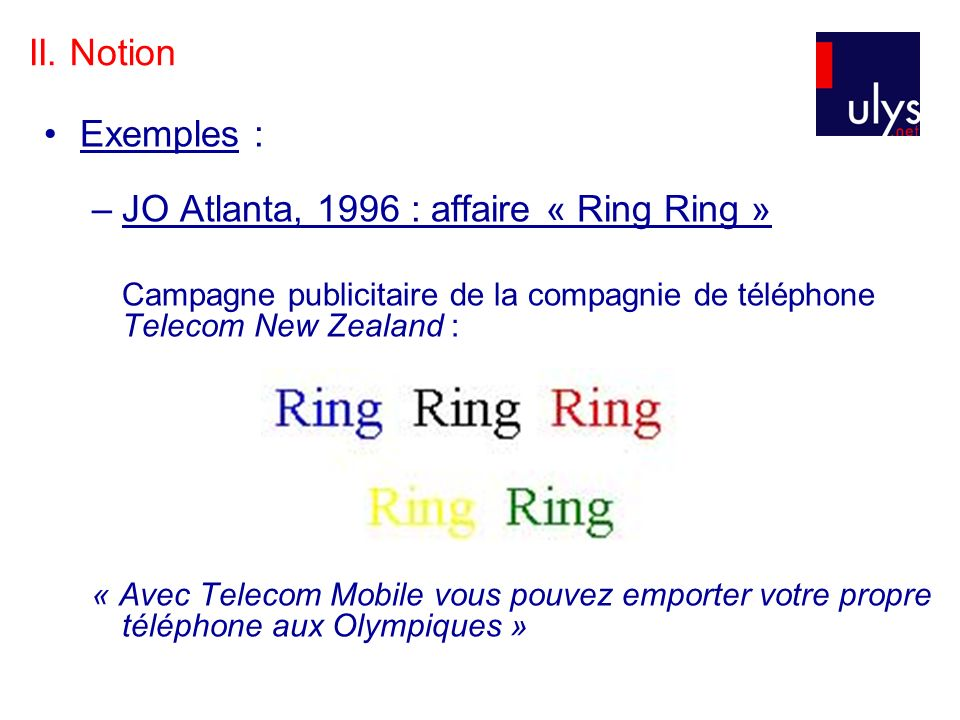 II. Notion Exemples : –JO Atlanta, 1996 : affaire « Ring Ring » Campagne publicitaire de la compagnie de téléphone Telecom New Zealand : « Avec Teleco