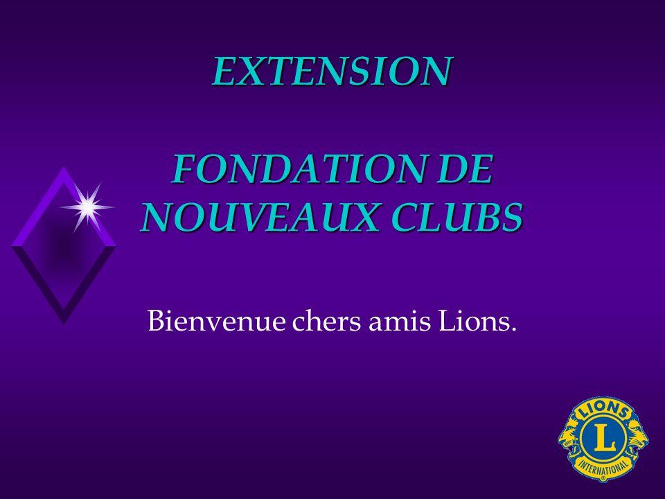 EXTENSION FONDATION DE NOUVEAUX CLUBS Bienvenue chers amis Lions.