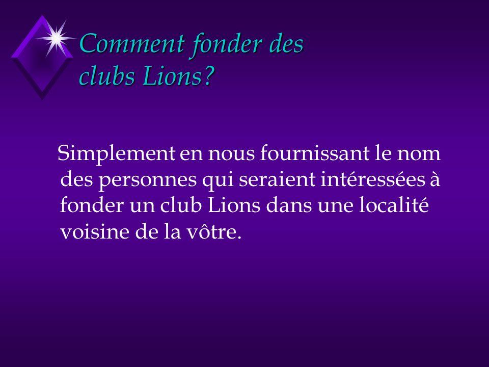 Comment fonder des clubs Lions? Simplement en nous fournissant le nom des personnes qui seraient intéressées à fonder un club Lions dans une localité