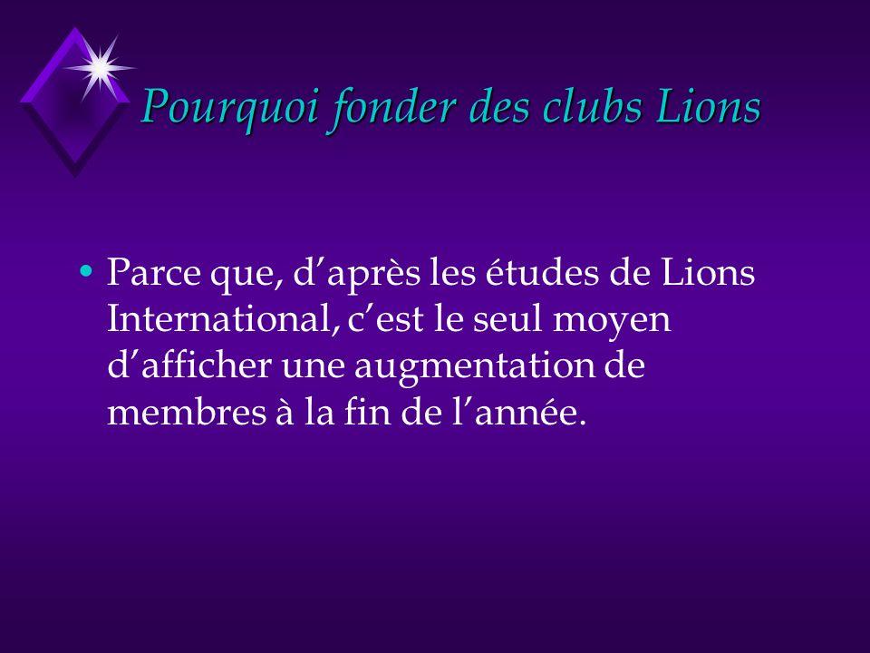 Pourquoi fonder des clubs Lions Parce que, daprès les études de Lions International, cest le seul moyen dafficher une augmentation de membres à la fin