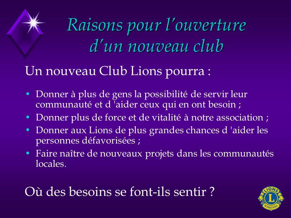 Raisons pour louverture dun nouveau club Un nouveau Club Lions pourra : Donner à plus de gens la possibilité de servir leur communauté et d 'aider ceu