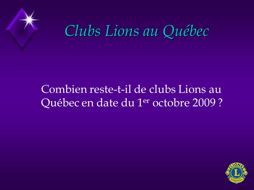 Clubs Lions au Québec Combien reste-t-il de clubs Lions au Québec en date du 1 er octobre 2009 ?