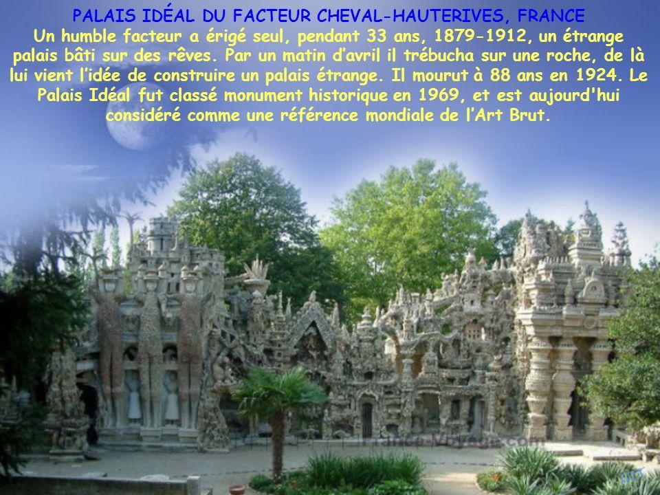 PALAIS IDÉAL DU FACTEUR CHEVAL-HAUTERIVES, FRANCE Un humble facteur a érigé seul, pendant 33 ans, 1879-1912, un étrange palais bâti sur des rêves.