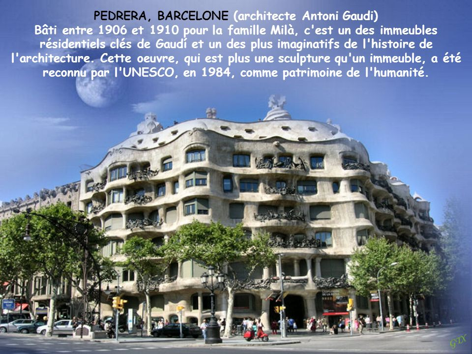 PEDRERA, BARCELONE (architecte Antoni Gaudi) Bâti entre 1906 et 1910 pour la famille Milà, c est un des immeubles résidentiels clés de Gaudí et un des plus imaginatifs de l histoire de l architecture.