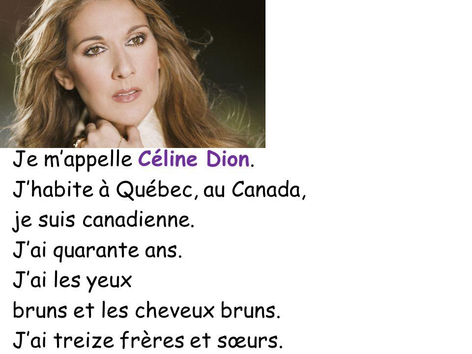 Je mappelle Céline Dion. Jhabite à Québec, au Canada, je suis canadienne. Jai quarante ans. Jai les yeux bruns et les cheveux bruns. Jai treize frères