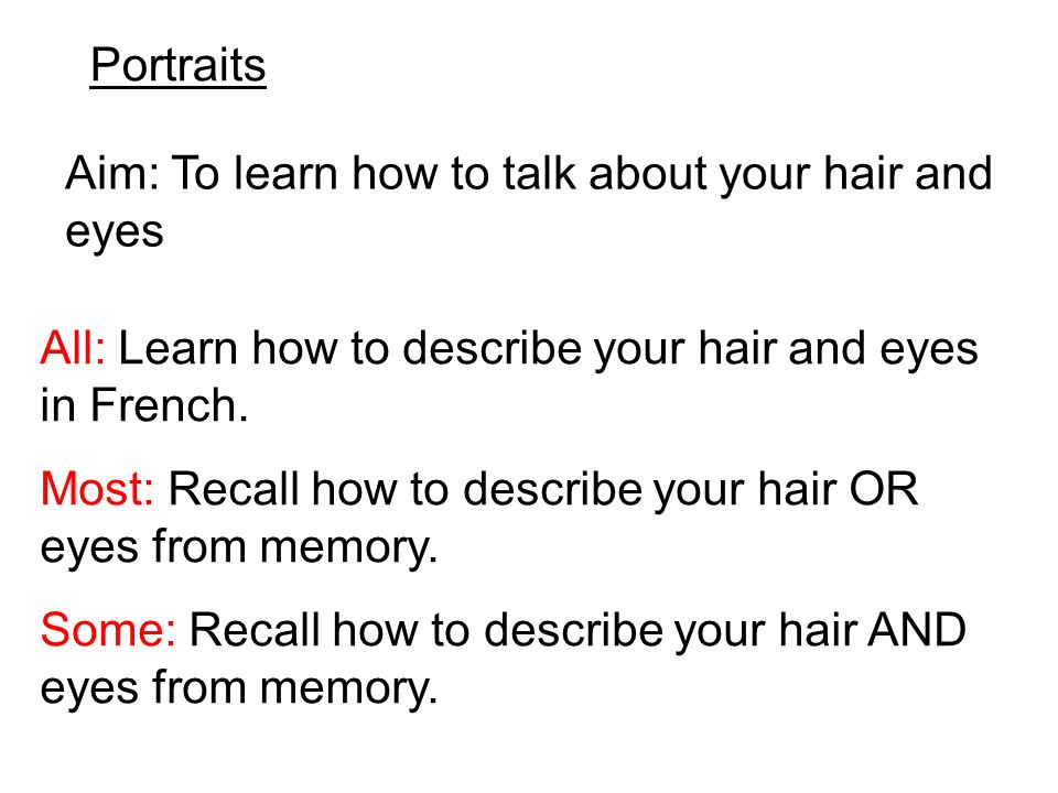 Portraits Aim: To learn how to talk about your hair and eyes All: Learn how to describe your hair and eyes in French.