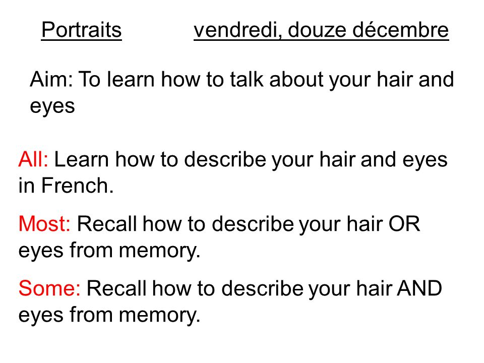 Portraitsvendredi, douze décembre Aim: To learn how to talk about your hair and eyes All: Learn how to describe your hair and eyes in French. Most: Re