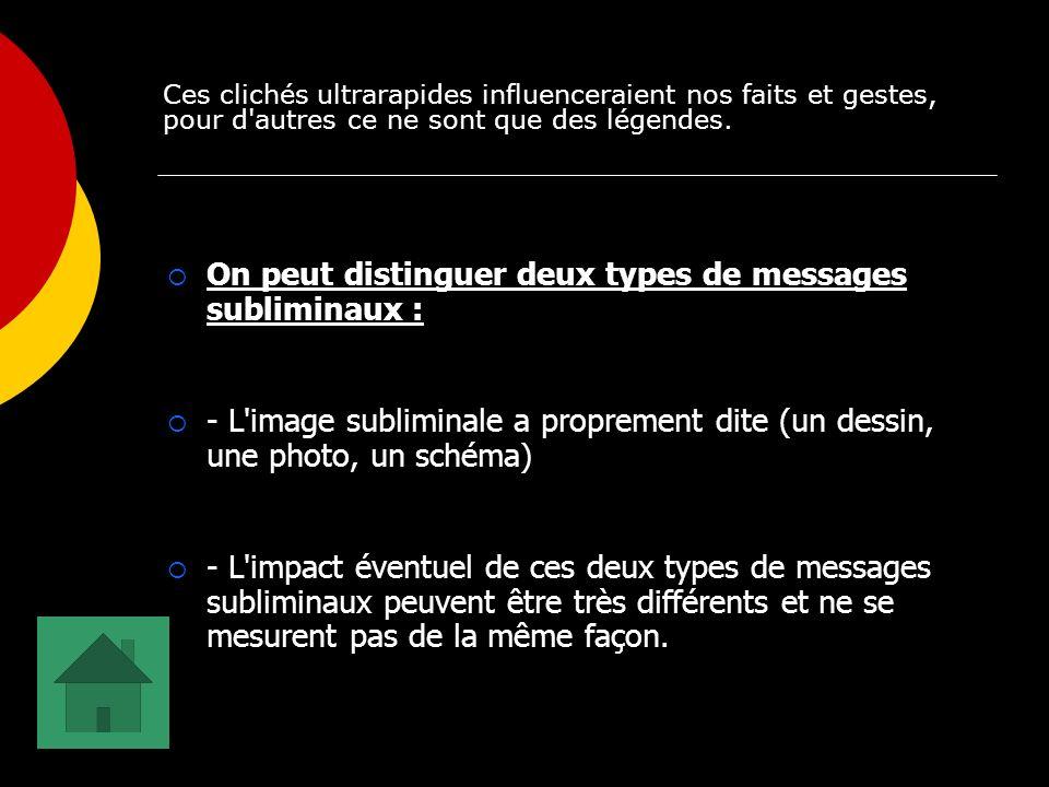 On peut distinguer deux types de messages subliminaux : - L image subliminale a proprement dite (un dessin, une photo, un schéma) - L impact éventuel de ces deux types de messages subliminaux peuvent être très différents et ne se mesurent pas de la même façon.