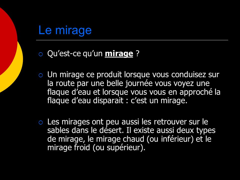 Le mirage Quest-ce quun mirage ? Un mirage ce produit lorsque vous conduisez sur la route par une belle journée vous voyez une flaque deau et lorsque