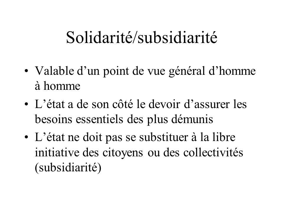 Solidarité/subsidiarité Valable dun point de vue général dhomme à homme Létat a de son côté le devoir dassurer les besoins essentiels des plus démunis Létat ne doit pas se substituer à la libre initiative des citoyens ou des collectivités (subsidiarité)