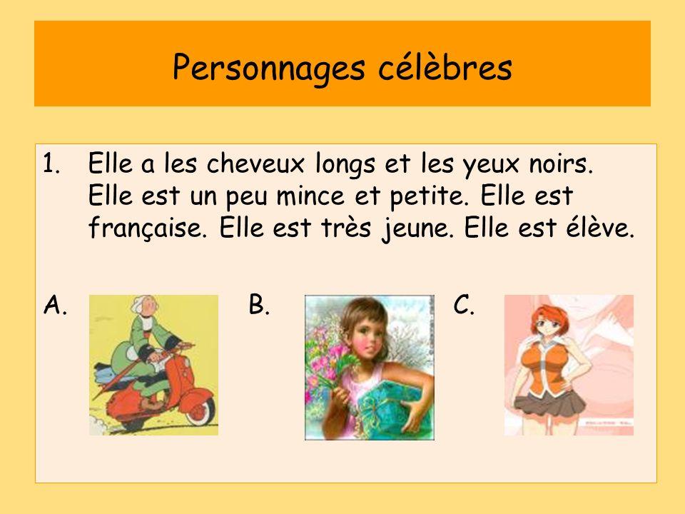Personnages célèbres 1.Elle a les cheveux longs et les yeux noirs. Elle est un peu mince et petite. Elle est française. Elle est très jeune. Elle est