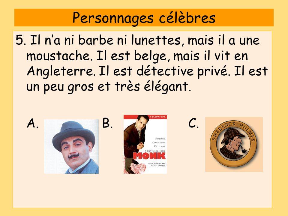 Personnages célèbres 5. Il na ni barbe ni lunettes, mais il a une moustache. Il est belge, mais il vit en Angleterre. Il est détective privé. Il est u