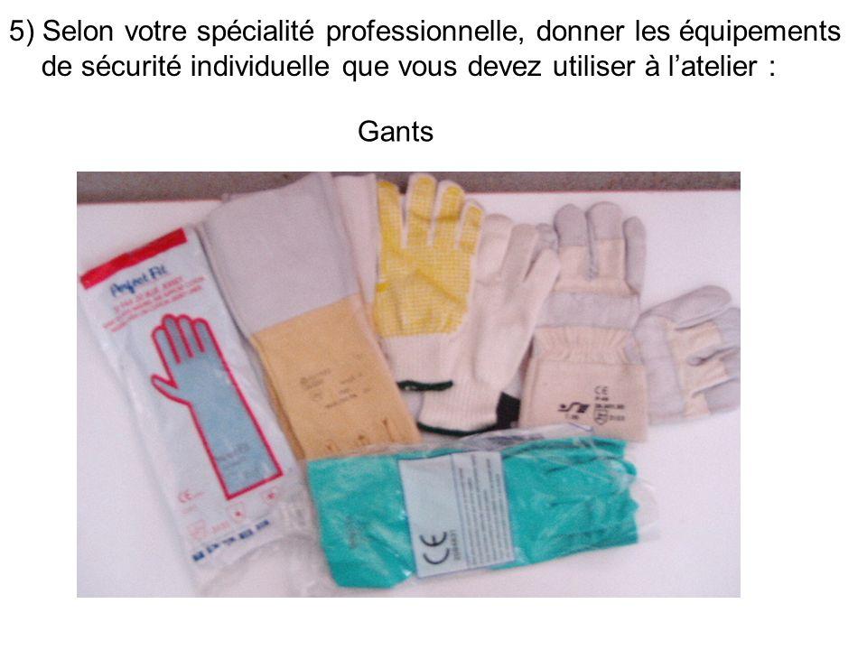 5) Selon votre spécialité professionnelle, donner les équipements de sécurité individuelle que vous devez utiliser à latelier : Gants