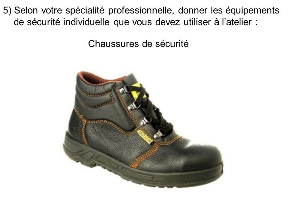 5) Selon votre spécialité professionnelle, donner les équipements de sécurité individuelle que vous devez utiliser à latelier : Chaussures de sécurité
