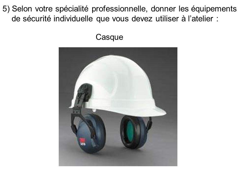 5) Selon votre spécialité professionnelle, donner les équipements de sécurité individuelle que vous devez utiliser à latelier : Casque