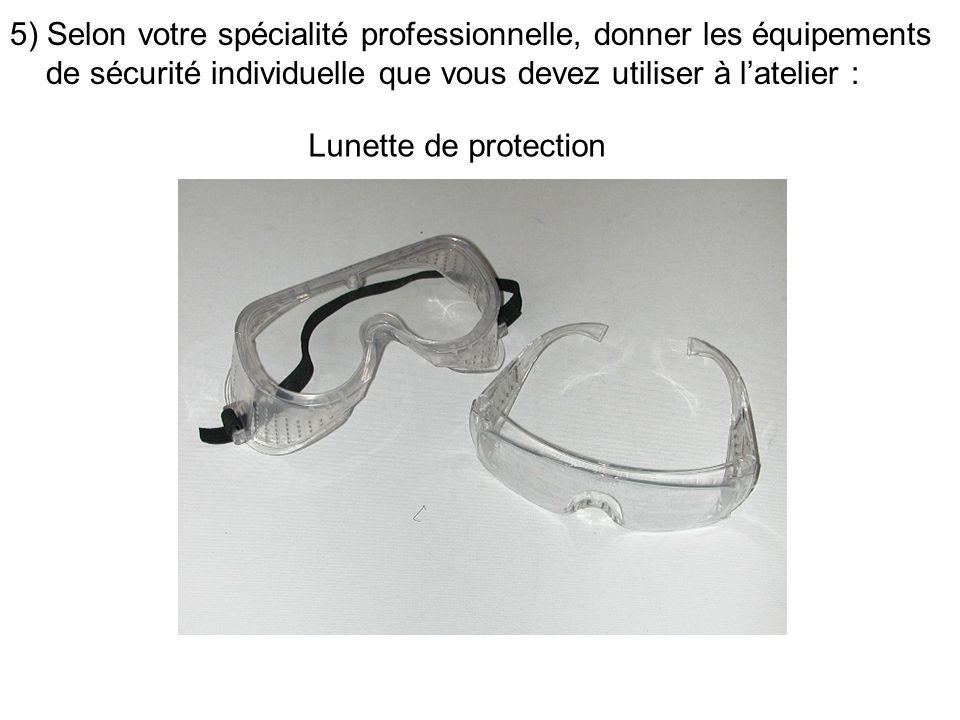 5) Selon votre spécialité professionnelle, donner les équipements de sécurité individuelle que vous devez utiliser à latelier : Lunette de protection