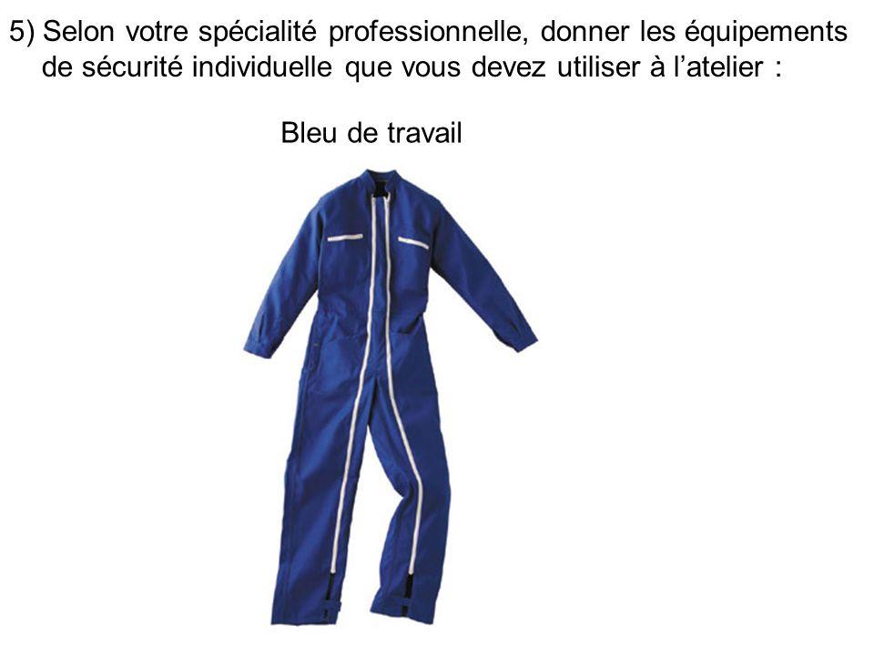 5) Selon votre spécialité professionnelle, donner les équipements de sécurité individuelle que vous devez utiliser à latelier : Bleu de travail