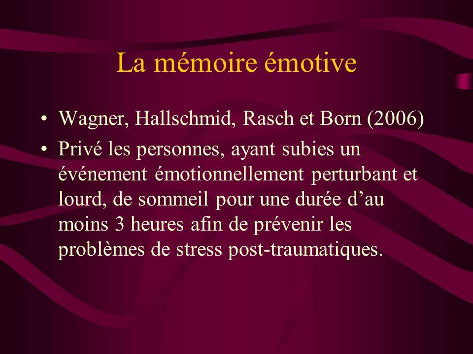 La mémoire émotive Wagner, Hallschmid, Rasch et Born (2006) Privé les personnes, ayant subies un événement émotionnellement perturbant et lourd, de sommeil pour une durée dau moins 3 heures afin de prévenir les problèmes de stress post-traumatiques.