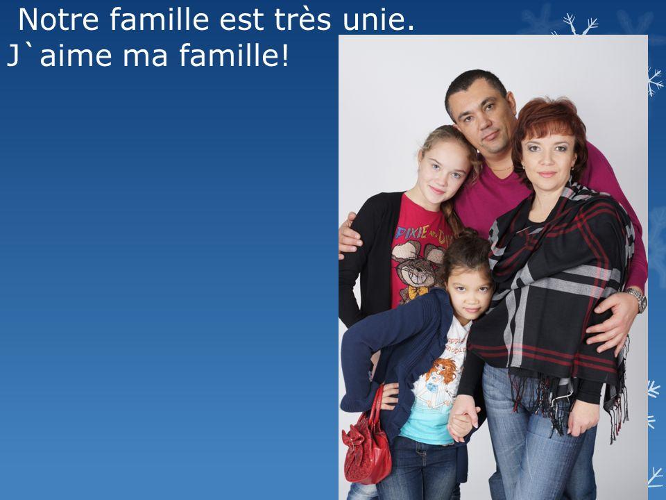 Notre famille est très unie. J`aime ma famille!