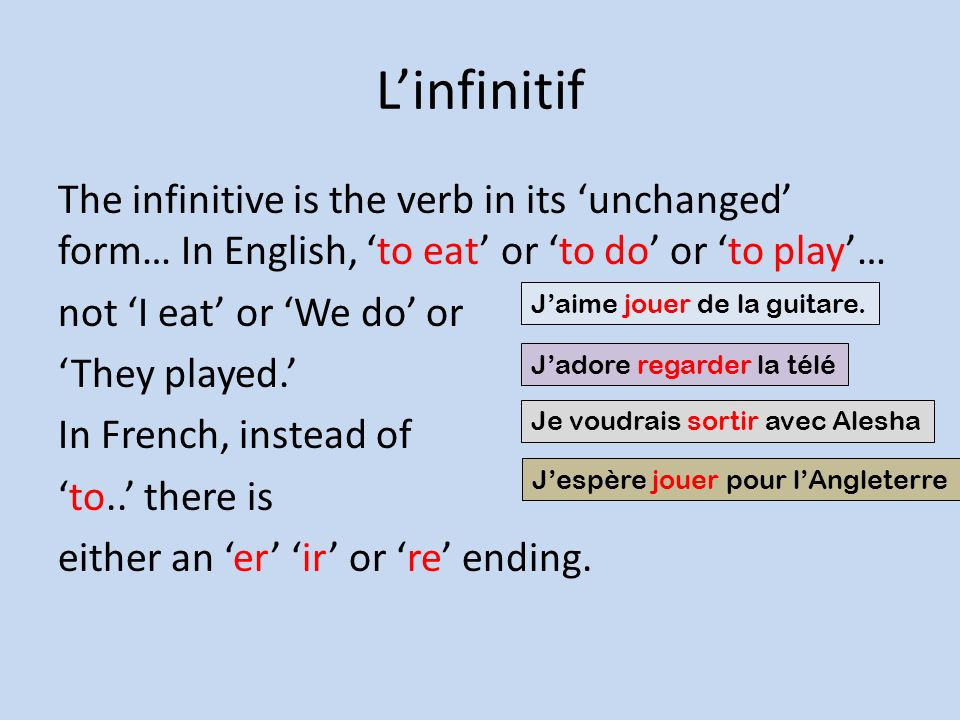 Linfinitif The infinitive is the verb in its unchanged form… In English, to eat or to do or to play… not I eat or We do or They played.
