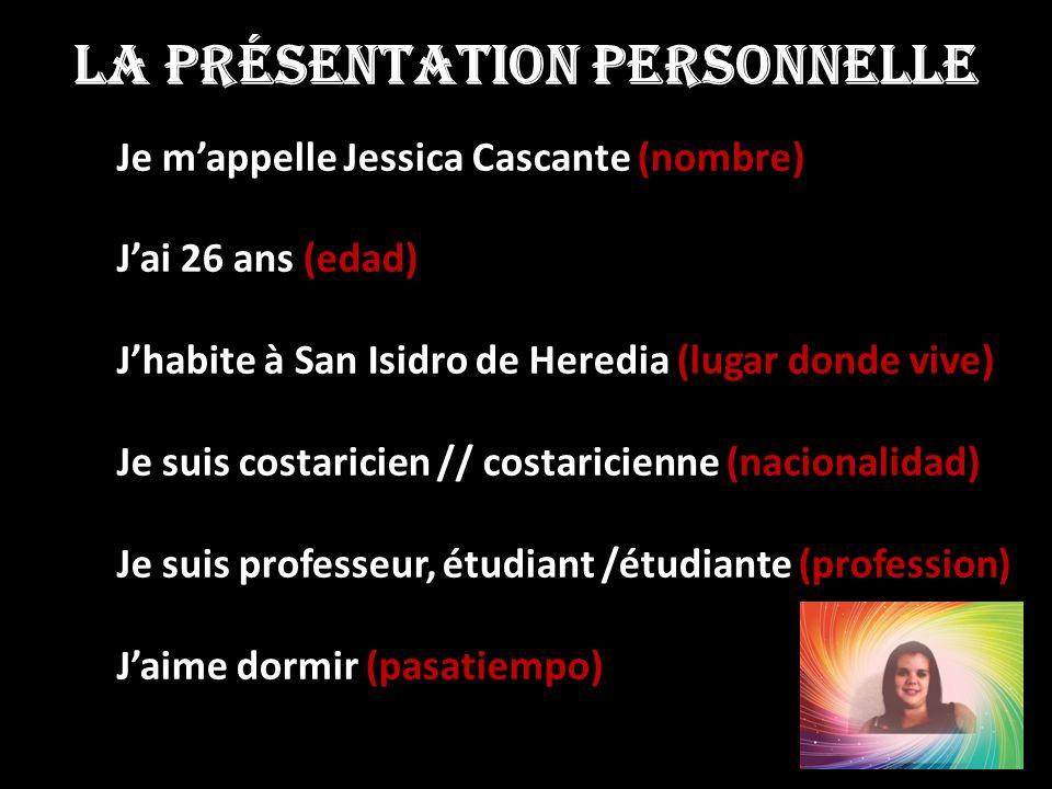LA PRÉSENTATION PERSONNELLE Je mappelle Jessica Cascante (nombre) Je mappelle Jessica Cascante (nombre) Jai 26 ans (edad) Jai 26 ans (edad) Jhabite à San Isidro de Heredia (lugar donde vive) Jhabite à San Isidro de Heredia (lugar donde vive) Je suis costaricien // costaricienne (nacionalidad) Je suis costaricien // costaricienne (nacionalidad) Je suis professeur, étudiant /étudiante (profession) Je suis professeur, étudiant /étudiante (profession) Jaime dormir (pasatiempo) Jaime dormir (pasatiempo)