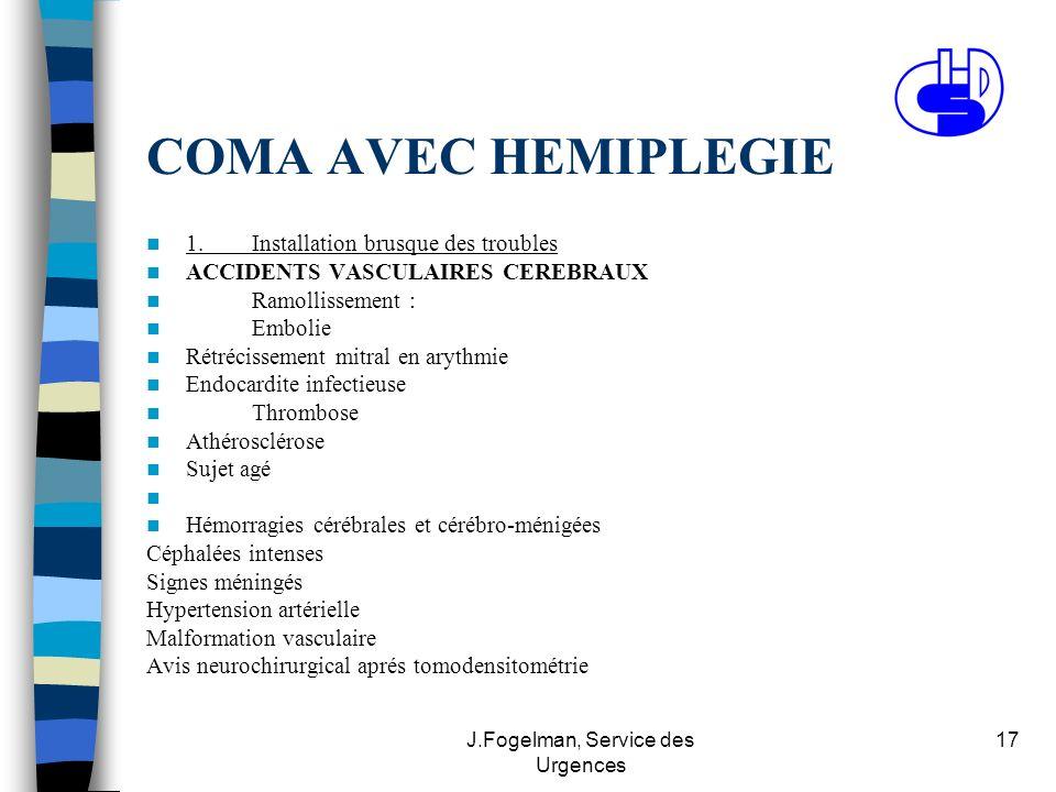 J.Fogelman, Service des Urgences 17 COMA AVEC HEMIPLEGIE 1.Installation brusque des troubles ACCIDENTS VASCULAIRES CEREBRAUX Ramollissement : Embolie Rétrécissement mitral en arythmie Endocardite infectieuse Thrombose Athérosclérose Sujet agé Hémorragies cérébrales et cérébro-ménigées Céphalées intenses Signes méningés Hypertension artérielle Malformation vasculaire Avis neurochirurgical aprés tomodensitométrie
