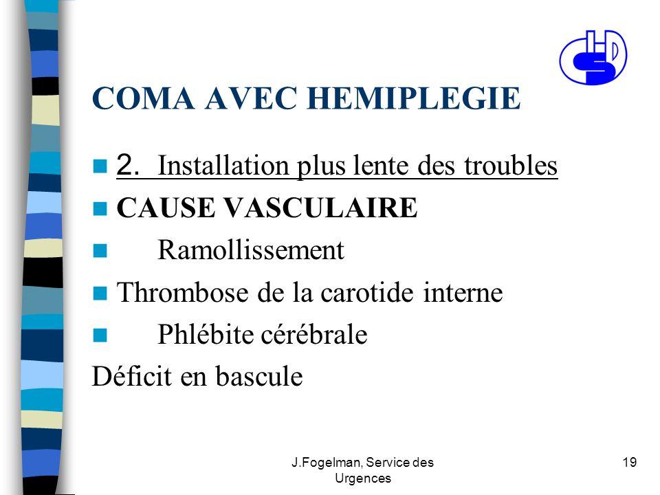 J.Fogelman, Service des Urgences 19 COMA AVEC HEMIPLEGIE 2. Installation plus lente des troubles CAUSE VASCULAIRE Ramollissement Thrombose de la carot