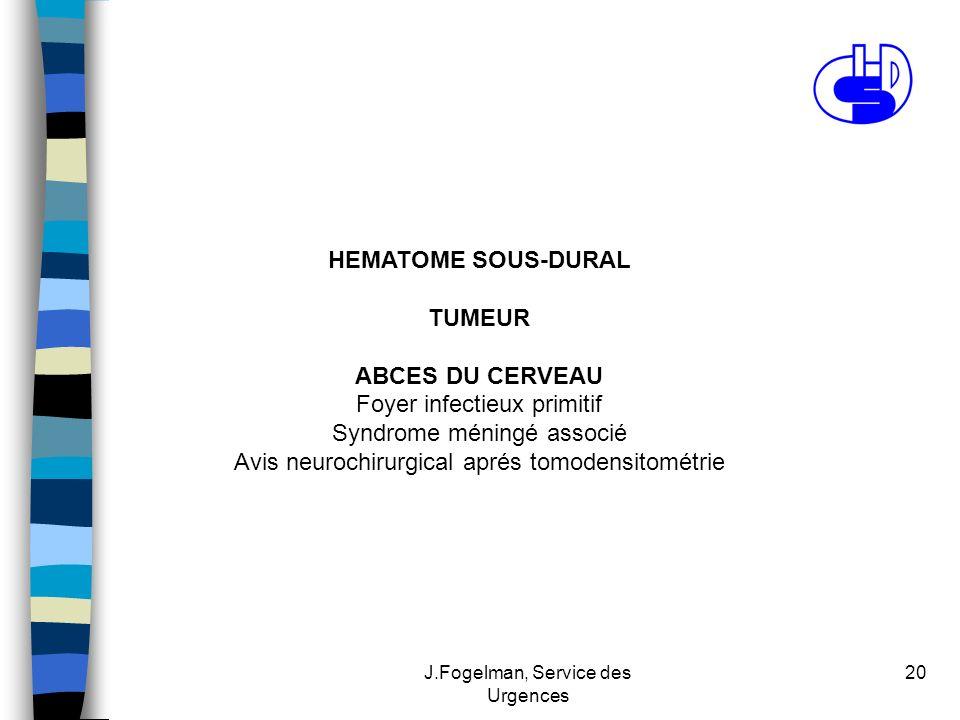 J.Fogelman, Service des Urgences 20 HEMATOME SOUS-DURAL TUMEUR ABCES DU CERVEAU Foyer infectieux primitif Syndrome méningé associé Avis neurochirurgic