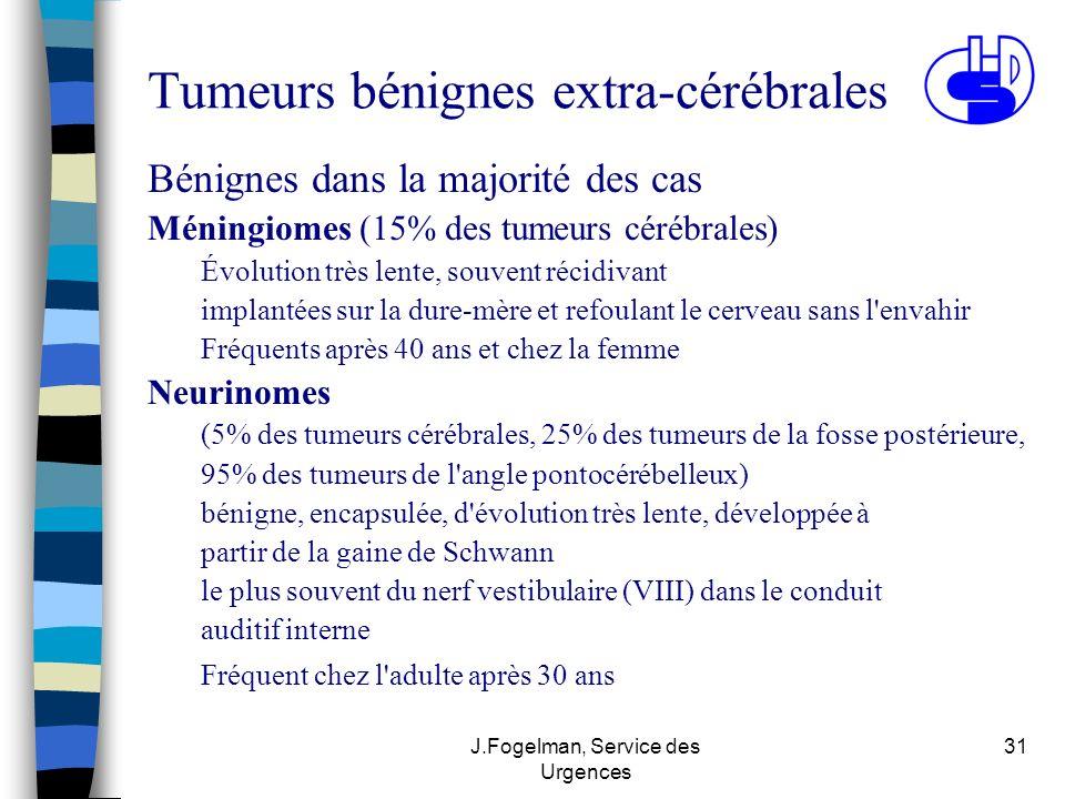 J.Fogelman, Service des Urgences 31 Tumeurs bénignes extra-cérébrales Bénignes dans la majorité des cas Méningiomes (15% des tumeurs cérébrales) Évolu