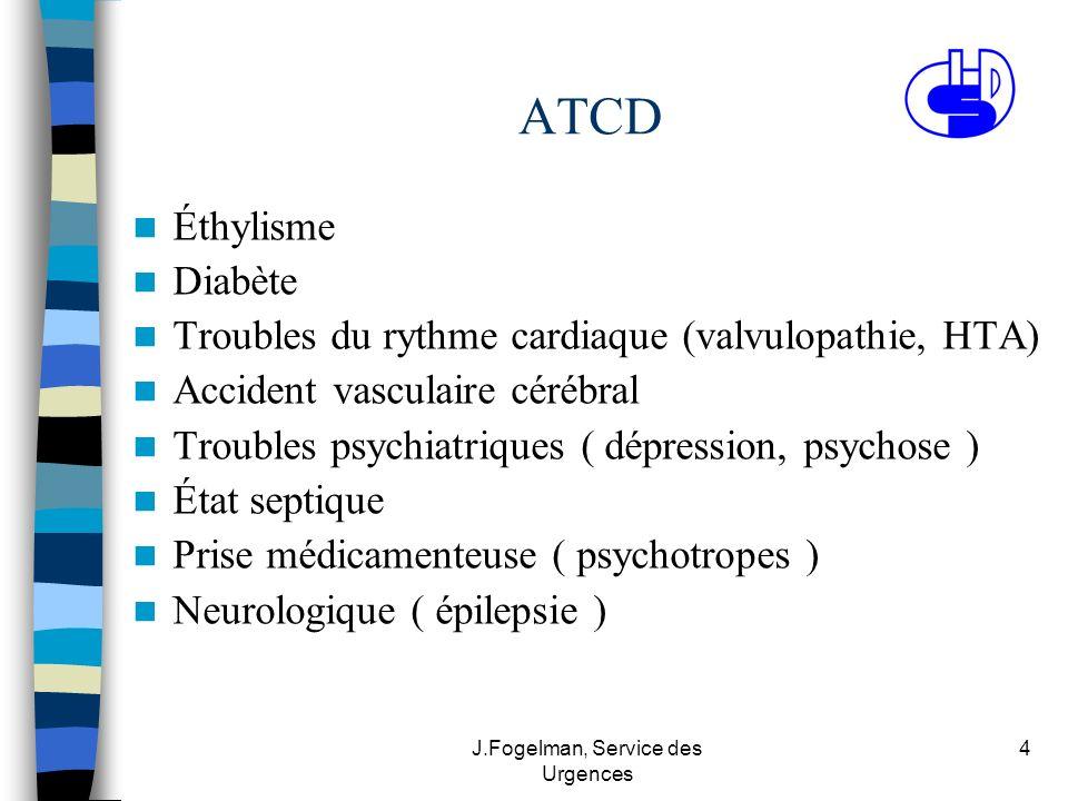 J.Fogelman, Service des Urgences 4 ATCD Éthylisme Diabète Troubles du rythme cardiaque (valvulopathie, HTA) Accident vasculaire cérébral Troubles psyc