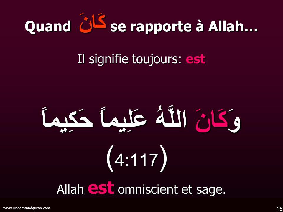 15 www.understandquran.com Quand كَانَ se rapporte à Allah… Il signifie toujours: est وَكَانَ اللَّهُ عَلِيماً حَكِيماً ( 4:117 ) وَكَانَ اللَّهُ عَلِ