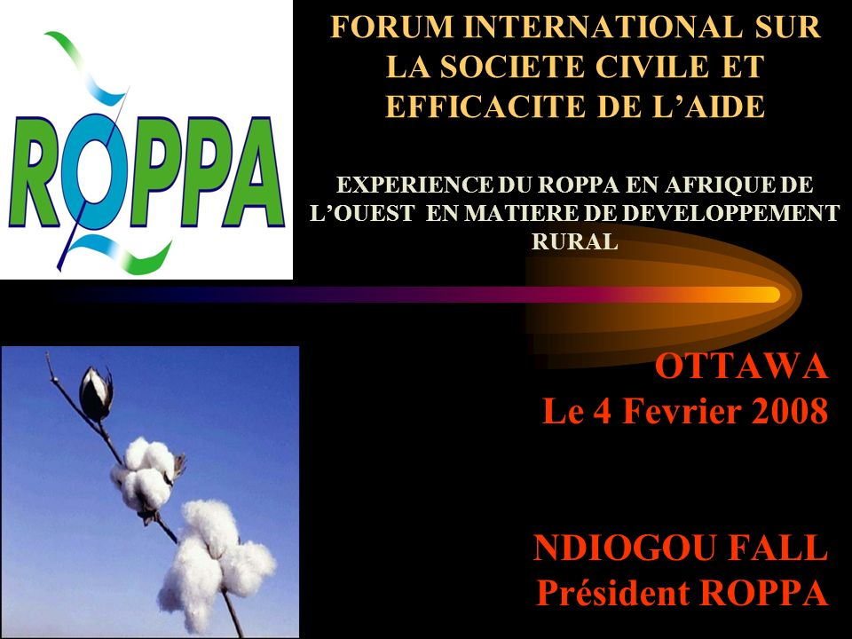 FORUM INTERNATIONAL SUR LA SOCIETE CIVILE ET EFFICACITE DE LAIDE EXPERIENCE DU ROPPA EN AFRIQUE DE LOUEST EN MATIERE DE DEVELOPPEMENT RURAL OTTAWA Le 4 Fevrier 2008 NDIOGOU FALL Président ROPPA