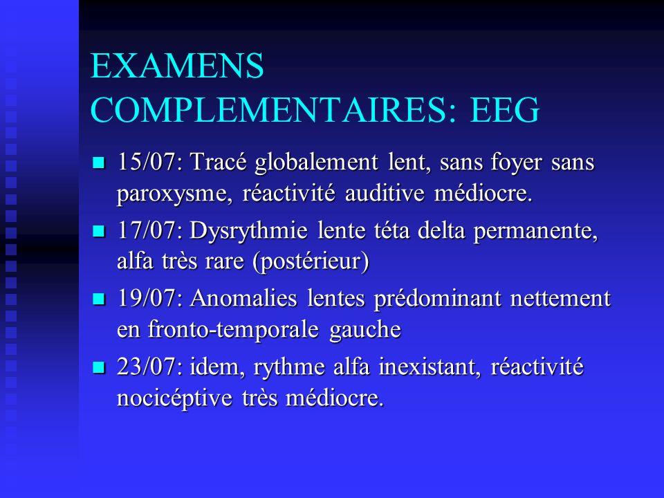 EXAMENS COMPLEMENTAIRES: EEG 15/07: Tracé globalement lent, sans foyer sans paroxysme, réactivité auditive médiocre.
