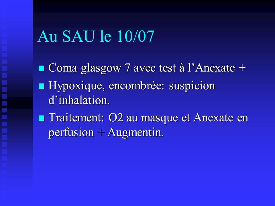 Au SAU le 10/07 Coma glasgow 7 avec test à lAnexate + Coma glasgow 7 avec test à lAnexate + Hypoxique, encombrée: suspicion dinhalation.
