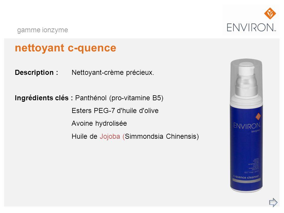 gamme ionzyme nettoyant c-quence Description :Nettoyant-crème précieux. Ingrédients clés : Panthénol (pro-vitamine B5) Esters PEG-7 d'huile d'olive Av